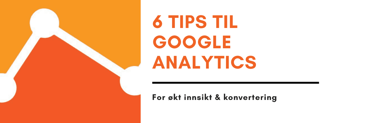 6 tips til google analytics for økt konvertering og innsikt