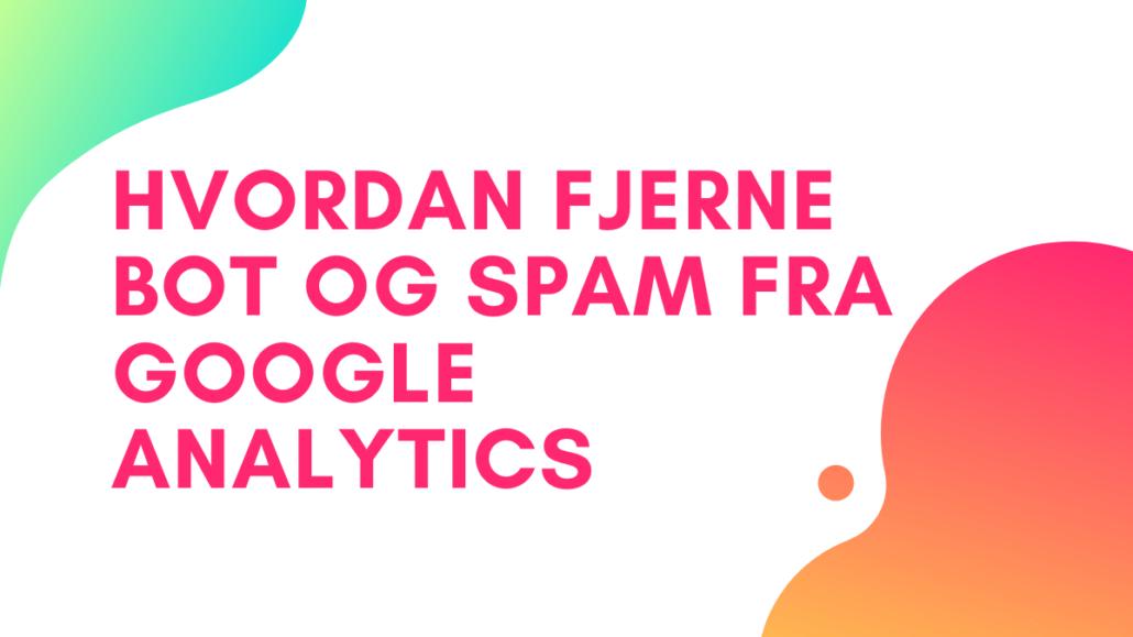 hvordan fjerne bot og spam fra google analytics